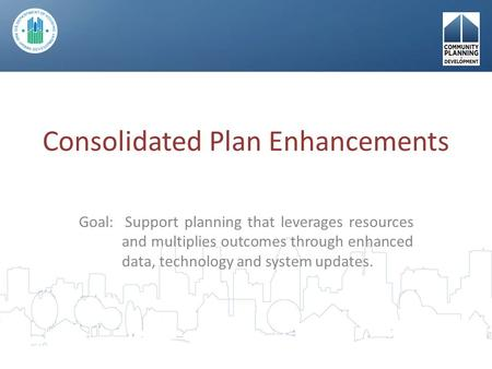 Consolidated Plan Enhancements Goal: Support planning that leverages resources and multiplies outcomes through enhanced data, technology and system updates.