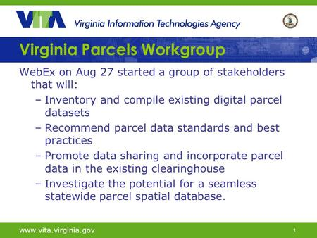 1 Virginia Parcels Workgroup WebEx on Aug 27 started a group of stakeholders that will: –Inventory and compile existing digital parcel datasets –Recommend.