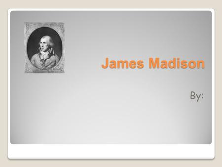 James Madison By:. Beginning to End Birth And Death James Madison was born in Port Conway Virginia on March 16, 1751. James Madison died at Montpelier.