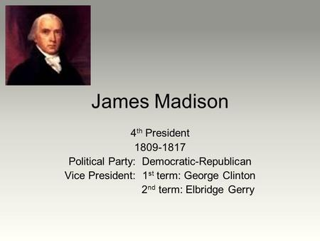 James Madison 4 th President 1809-1817 Political Party: Democratic-Republican Vice President: 1 st term: George Clinton 2 nd term: Elbridge Gerry.