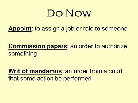 Do Now Appoint: to assign a job or role to someone Commission papers: an order to authorize something Writ of mandamus: an order from a court that some.