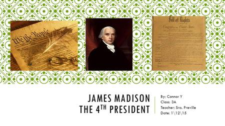 JAMES MADISON THE 4 TH PRESIDENT By: Connor Y Class: 3A Teacher: Sra. Preville Date: 1\12\15.