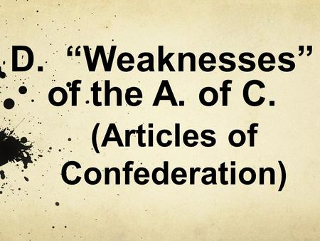 "D. ""Weaknesses"" of the A. of C. (Articles of Confederation)"