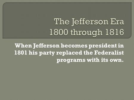 When Jefferson becomes president in 1801 his party replaced the Federalist programs with its own.