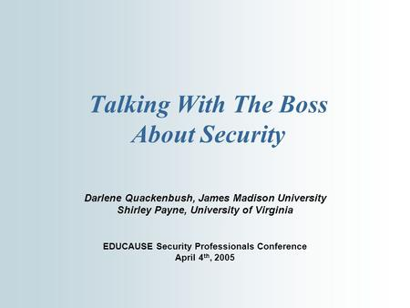 Talking With The Boss About Security Darlene Quackenbush, James Madison University Shirley Payne, University of Virginia EDUCAUSE Security Professionals.