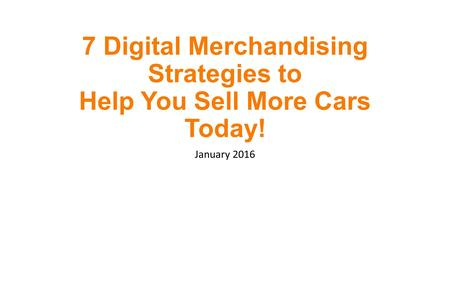 7 Digital Merchandising Strategies to Help You Sell More Cars Today! January 2016.