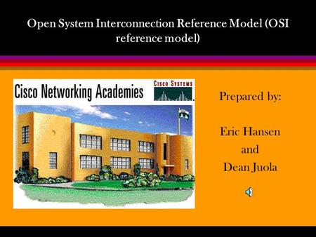 Open System Interconnection Reference Model (OSI reference model) Prepared by: Eric Hansen and Dean Juola.