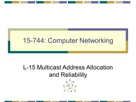 15-744: Computer Networking L-15 Multicast Address Allocation and Reliability.