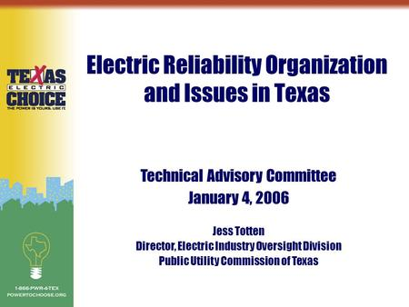 Electric Reliability Organization and Issues in Texas Technical Advisory Committee January 4, 2006 Jess Totten Director, Electric Industry Oversight Division.