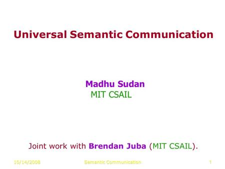 10/14/2008Semantic Communication1 Universal Semantic Communication Madhu Sudan MIT CSAIL Joint work with Brendan Juba (MIT CSAIL).
