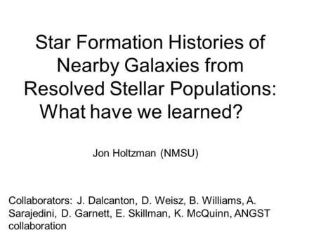 Star Formation Histories of Nearby Galaxies from Resolved Stellar Populations: What have we learned? Collaborators: J. Dalcanton, D. Weisz, B. Williams,