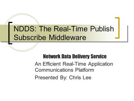 NDDS: The Real-Time Publish Subscribe Middleware Network Data Delivery Service An Efficient Real-Time Application Communications Platform Presented By: