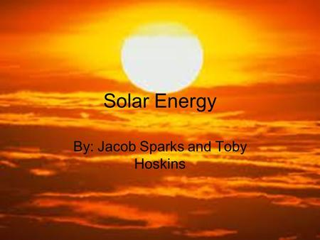Solar Energy By: Jacob Sparks and Toby Hoskins. Essential Questions Solar energy is an inexhaustible energy source. We use solar panels to collect solar.