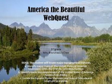 America the Beautiful WebQuest 3 rd grade Mrs. Brancheau's Class SS3G1 The student will locate major topographical features. a. Identify major rivers of.