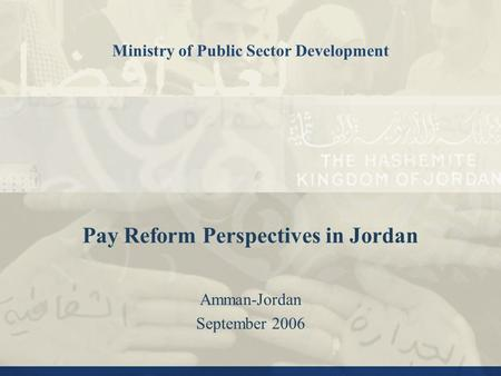 Pay Reform Perspectives in Jordan Amman-Jordan September 2006 Ministry of Public Sector Development.