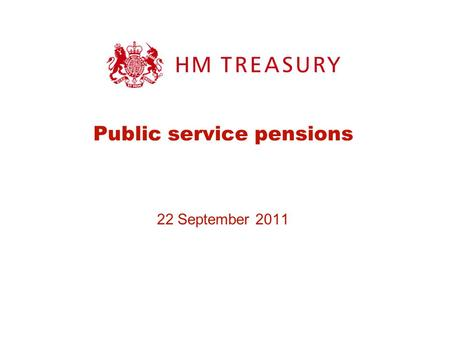 "Public service pensions 22 September 2011. The Government's proposals In his speech on 17 th June, the Chief Secretary said: ""We are all living longer."