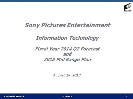 1 Confidential Material IT Finance Sony Pictures Entertainment Information Technology Fiscal Year 2014 Q2 Forecast and 2013 Mid Range Plan August 19, 2013.