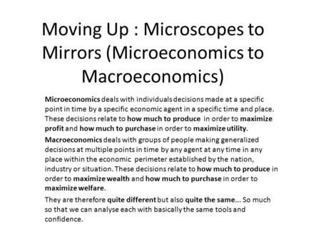 Moving Up : Microscopes to Mirrors (Microeconomics to Macroeconomics) Microeconomics deals with individuals decisions made at a specific point in time.