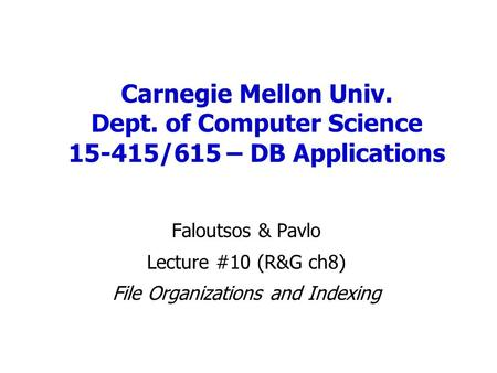 Carnegie Mellon Univ. Dept. of Computer Science 15-415/615 – DB Applications Faloutsos & Pavlo Lecture #10 (R&G ch8) File Organizations and Indexing.