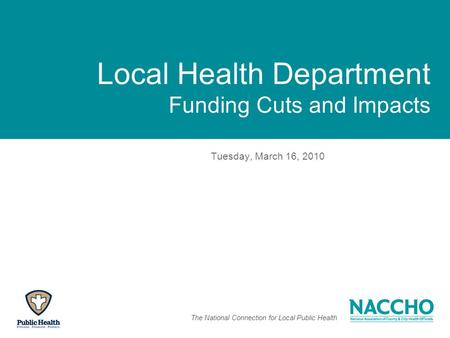 The National Connection for Local Public Health Local Health Department Funding Cuts and Impacts Tuesday, March 16, 2010.