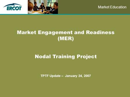 Role of Account Management at ERCOT Market Engagement and Readiness (MER) Nodal Training Project TPTF Update – January 24, 2007 Market Education.