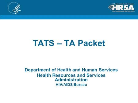 TATS – TA Packet Department of Health and Human Services Health Resources and Services Administration HIV/AIDS Bureau.