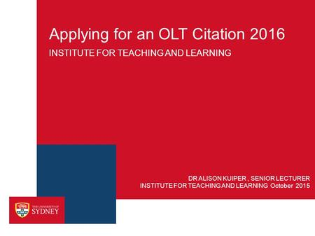 Applying for an OLT Citation 2016 INSTITUTE FOR TEACHING AND LEARNING INSTITUTE FOR TEACHING AND LEARNING October 2015 DR ALISON KUIPER, SENIOR LECTURER.