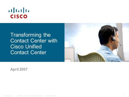 © 2006 Cisco Systems, Inc. All rights reserved.Cisco ConfidentialPresentation_ID 1 Transforming the Contact Center with Cisco Unified Contact Center April.