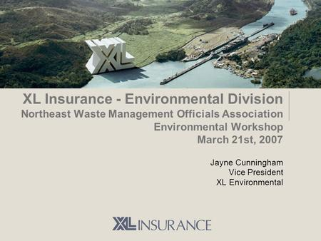 XL Insurance - Environmental Division Northeast Waste Management Officials Association Environmental Workshop March 21st, 2007 Jayne Cunningham Vice President.