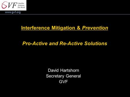 Www.gvf.org Interference Mitigation & Prevention Pro-Active and Re-Active Solutions David Hartshorn Secretary General GVF.