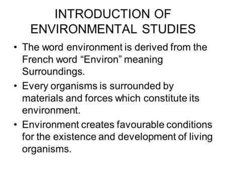 "INTRODUCTION <strong>OF</strong> ENVIRONMENTAL STUDIES The word environment is derived from the French word ""Environ"" meaning Surroundings. Every organisms is surrounded."
