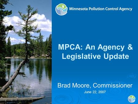 MPCA: An Agency & Legislative Update Brad Moore, Commissioner June 22, 2007.