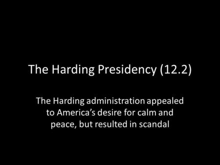 The Harding Presidency (12.2) The Harding administration appealed to America's desire for calm and peace, but resulted in scandal.