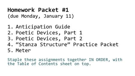 "Homework Packet #1 (due Monday, January 11) 1.Anticipation Guide 2.Poetic Devices, Part 1 3.Poetic Devices, Part 2 4.""Stanza Structure"" Practice Packet."