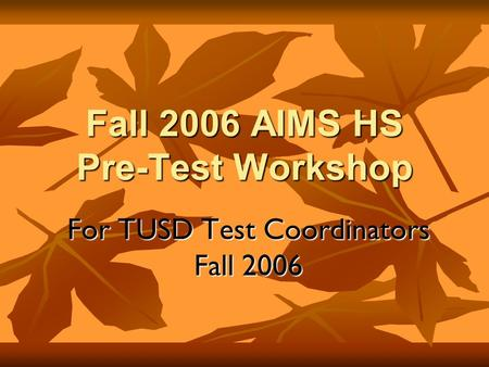 Fall 2006 AIMS HS Pre-Test Workshop For TUSD Test Coordinators Fall 2006.