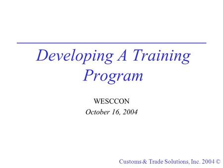 Customs & Trade Solutions, Inc. 2004 © Developing A Training Program WESCCON October 16, 2004.
