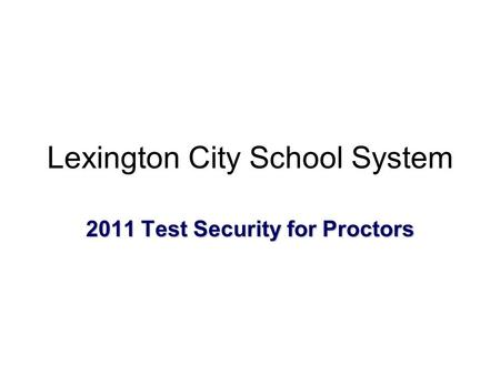 2011 Test Security for Proctors Lexington City School System.