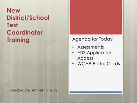New District/School Test Coordinator Training Agenda for Today Assessments EDS Application Access WCAP Portal Cards Thursday, December 10, 2015.