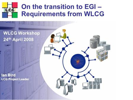 Ian Bird LCG Project Leader On the transition to EGI – Requirements from WLCG WLCG Workshop 24 th April 2008.