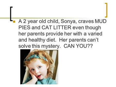 A 2 year old child, Sonya, craves MUD PIES and CAT LITTER even though her parents provide her with a varied and healthy diet. Her parents can't solve this.