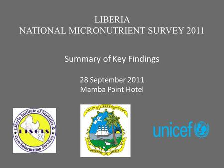 X LIBERIA NATIONAL MICRONUTRIENT SURVEY 2011 Summary of Key Findings 28 September 2011 x Mamba Point Hotel.