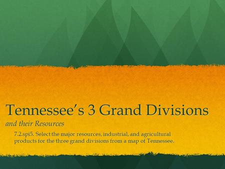 Tennessee's 3 Grand Divisions and their Resources 7.2.spi5. Select the major resources, industrial, and agricultural products for the three grand divisions.