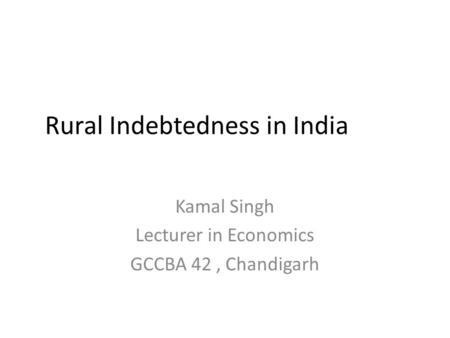 Rural Indebtedness in India Kamal Singh Lecturer in Economics GCCBA 42, Chandigarh.