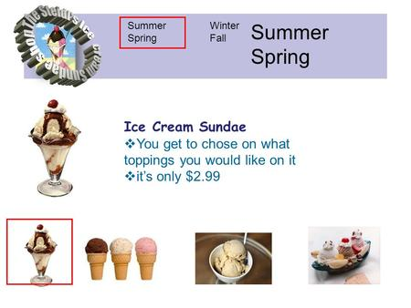 Summer Spring Winter Fall Summer Spring Ice Cream Sundae  You get to chose on what toppings you would like on it  it's only $2.99.