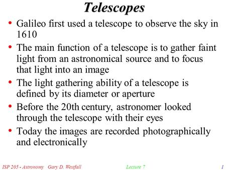 ISP 205 - Astronomy Gary D. Westfall1Lecture 7 Telescopes Galileo first used a telescope to observe the sky in 1610 The main function of a telescope is.