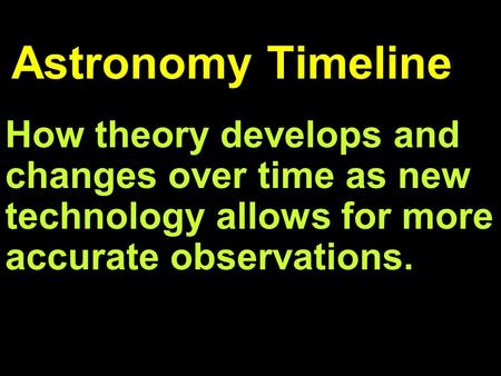 Astronomy Timeline How theory develops and changes over time as new technology allows for more accurate observations.