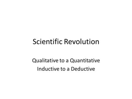 Scientific Revolution Qualitative to a Quantitative Inductive to a Deductive.