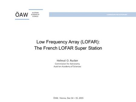 Low Frequency Array (LOFAR): The French LOFAR Super Station Helmut O. Rucker Commission for Astronomy Austrian Academy of Sciences ÖAW, Vienna, Dec 14.