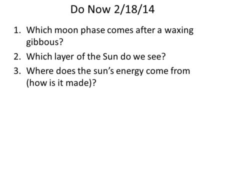 Do Now 2/18/14 1.Which moon phase comes after a waxing gibbous? 2.Which layer of the Sun do we see? 3.Where does the sun's energy come from (how is it.