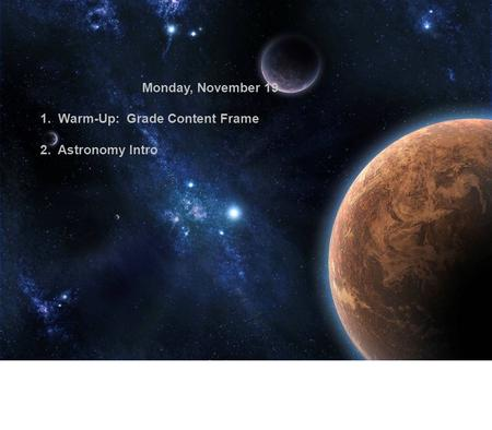 Monday, November 19 1. Warm-Up: Grade Content Frame 2. Astronomy Intro.